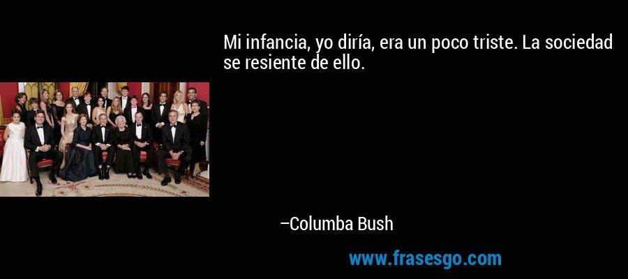 Mi infancia, yo diría, era un poco triste. La sociedad se resiente de ello. – Columba Bush