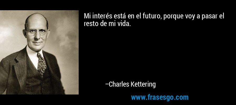 Mi interés está en el futuro, porque voy a pasar el resto de mi vida. – Charles Kettering