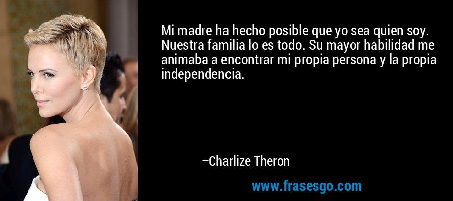 Mi madre ha hecho posible que yo sea quien soy. Nuestra familia lo es todo. Su mayor habilidad me animaba a encontrar mi propia persona y la propia independencia. – Charlize Theron