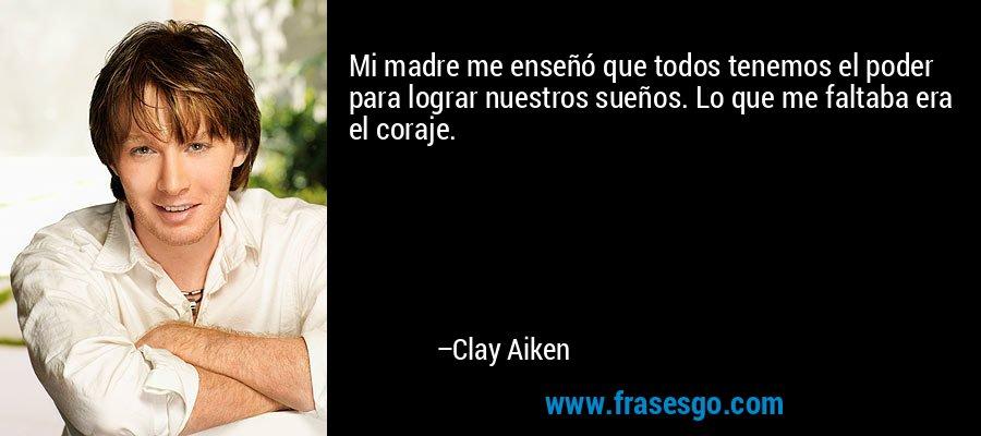 Mi madre me enseñó que todos tenemos el poder para lograr nuestros sueños. Lo que me faltaba era el coraje. – Clay Aiken