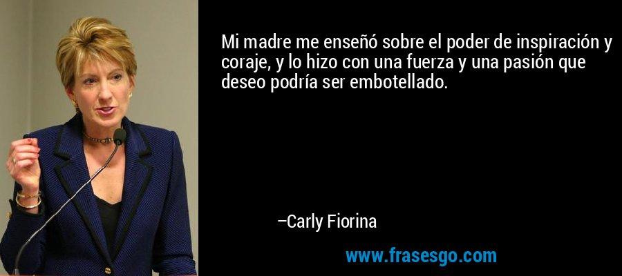 Mi madre me enseñó sobre el poder de inspiración y coraje, y lo hizo con una fuerza y una pasión que deseo podría ser embotellado. – Carly Fiorina