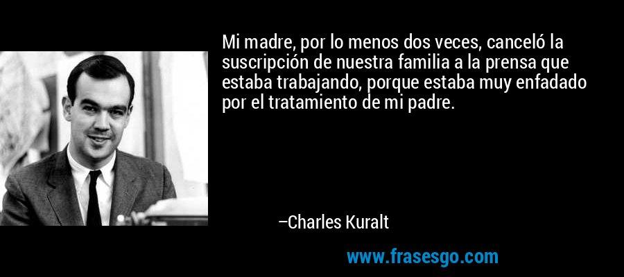 Mi madre, por lo menos dos veces, canceló la suscripción de nuestra familia a la prensa que estaba trabajando, porque estaba muy enfadado por el tratamiento de mi padre. – Charles Kuralt