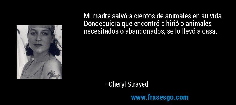 Mi madre salvó a cientos de animales en su vida. Dondequiera que encontró e hirió o animales necesitados o abandonados, se lo llevó a casa. – Cheryl Strayed