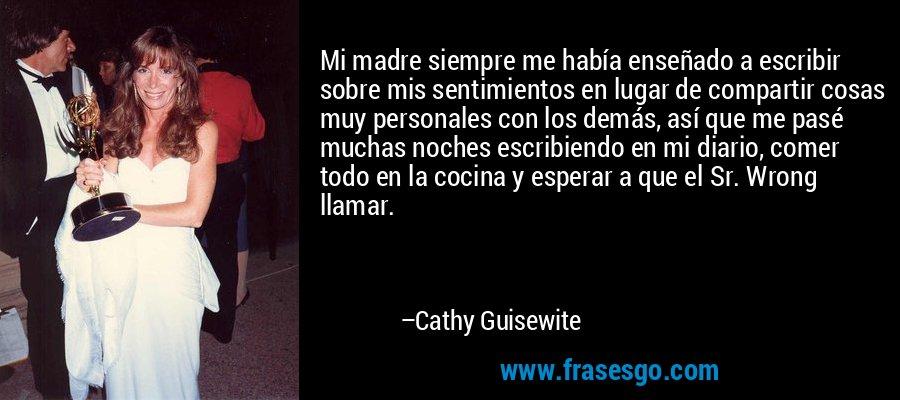 Mi madre siempre me había enseñado a escribir sobre mis sentimientos en lugar de compartir cosas muy personales con los demás, así que me pasé muchas noches escribiendo en mi diario, comer todo en la cocina y esperar a que el Sr. Wrong llamar. – Cathy Guisewite