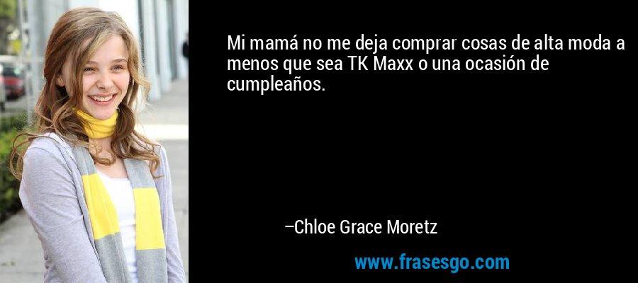 Mi mamá no me deja comprar cosas de alta moda a menos que sea TK Maxx o una ocasión de cumpleaños. – Chloe Grace Moretz