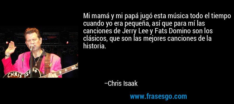 Mi mamá y mi papá jugó esta música todo el tiempo cuando yo era pequeña, así que para mí las canciones de Jerry Lee y Fats Domino son los clásicos, que son las mejores canciones de la historia. – Chris Isaak