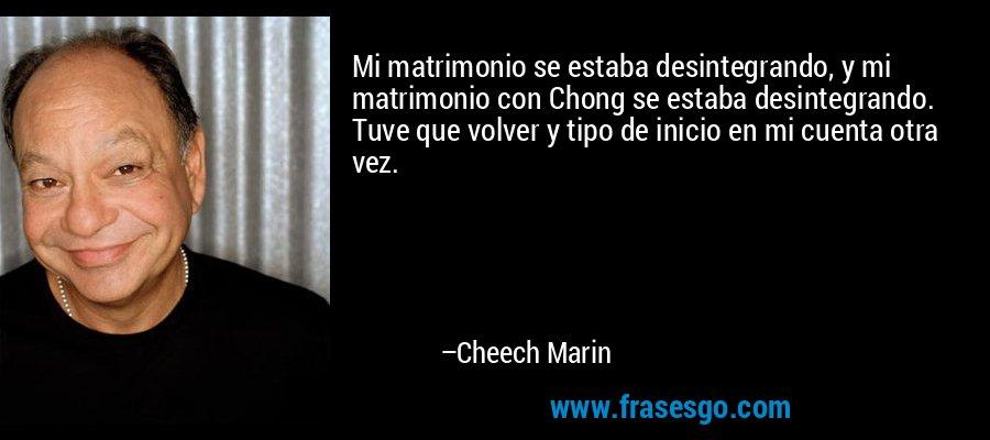 Mi matrimonio se estaba desintegrando, y mi matrimonio con Chong se estaba desintegrando. Tuve que volver y tipo de inicio en mi cuenta otra vez. – Cheech Marin