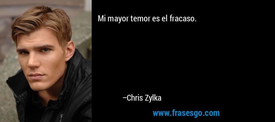 Mi mayor temor es el fracaso. – Chris Zylka