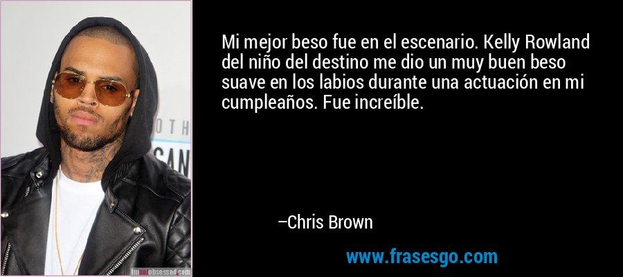 Mi mejor beso fue en el escenario. Kelly Rowland del niño del destino me dio un muy buen beso suave en los labios durante una actuación en mi cumpleaños. Fue increíble. – Chris Brown