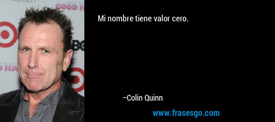 Mi nombre tiene valor cero. – Colin Quinn