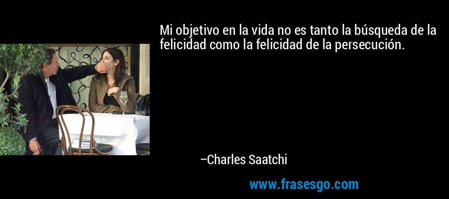Mi objetivo en la vida no es tanto la búsqueda de la felicidad como la felicidad de la persecución. – Charles Saatchi