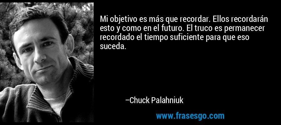 Mi objetivo es más que recordar. Ellos recordarán esto y como en el futuro. El truco es permanecer recordado el tiempo suficiente para que eso suceda. – Chuck Palahniuk