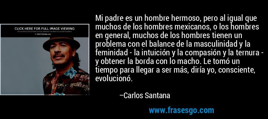 Mi padre es un hombre hermoso, pero al igual que muchos de los hombres mexicanos, o los hombres en general, muchos de los hombres tienen un problema con el balance de la masculinidad y la feminidad - la intuición y la compasión y la ternura - y obtener la borda con lo macho. Le tomó un tiempo para llegar a ser más, diría yo, consciente, evolucionó. – Carlos Santana