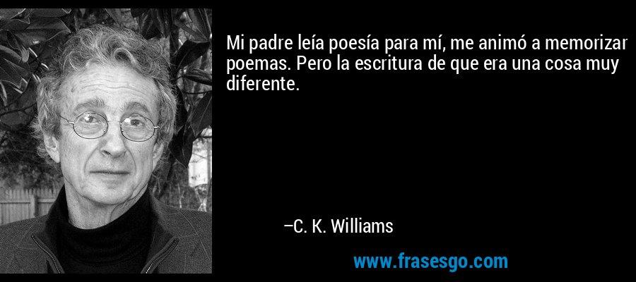 Mi padre leía poesía para mí, me animó a memorizar poemas. Pero la escritura de que era una cosa muy diferente. – C. K. Williams