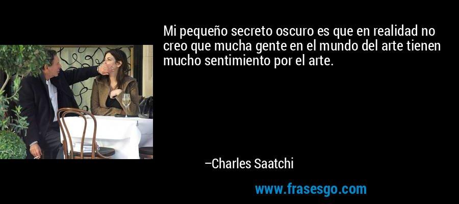 Mi pequeño secreto oscuro es que en realidad no creo que mucha gente en el mundo del arte tienen mucho sentimiento por el arte. – Charles Saatchi