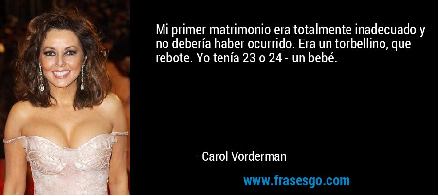 Mi primer matrimonio era totalmente inadecuado y no debería haber ocurrido. Era un torbellino, que rebote. Yo tenía 23 o 24 - un bebé. – Carol Vorderman