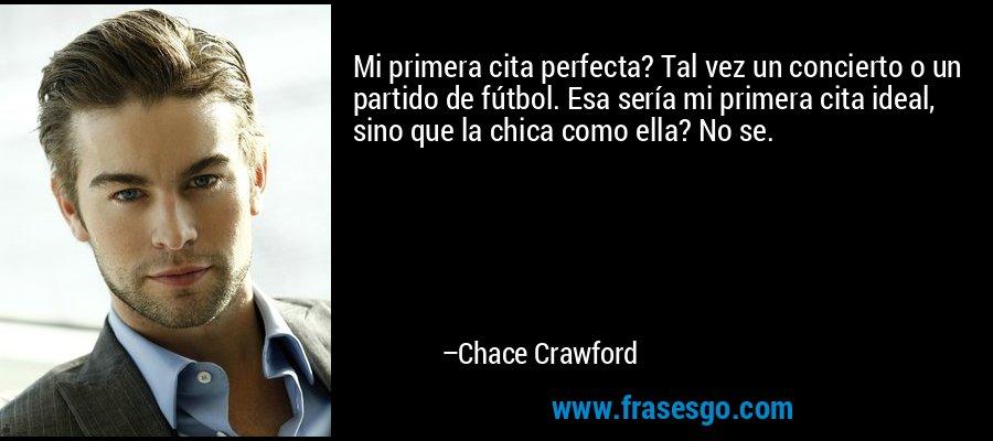 Mi primera cita perfecta? Tal vez un concierto o un partido de fútbol. Esa sería mi primera cita ideal, sino que la chica como ella? No se. – Chace Crawford