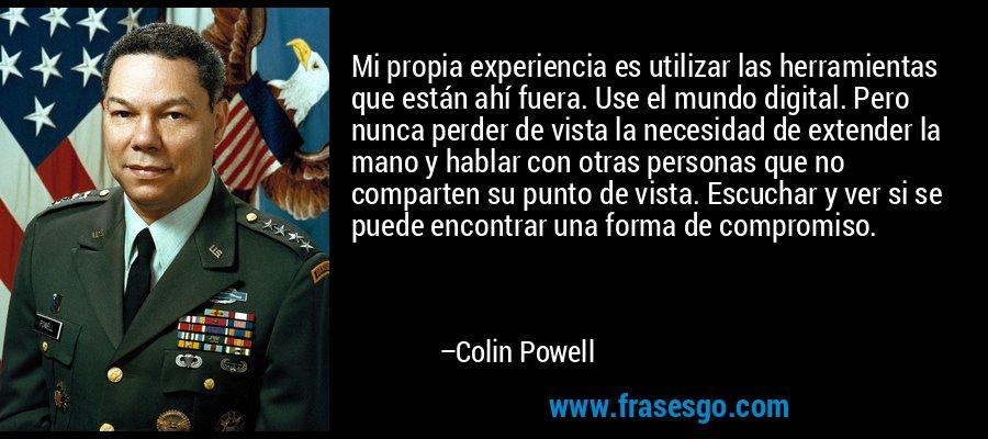 Mi propia experiencia es utilizar las herramientas que están ahí fuera. Use el mundo digital. Pero nunca perder de vista la necesidad de extender la mano y hablar con otras personas que no comparten su punto de vista. Escuchar y ver si se puede encontrar una forma de compromiso. – Colin Powell