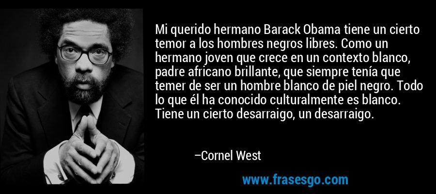 Mi querido hermano Barack Obama tiene un cierto temor a los hombres negros libres. Como un hermano joven que crece en un contexto blanco, padre africano brillante, que siempre tenía que temer de ser un hombre blanco de piel negro. Todo lo que él ha conocido culturalmente es blanco. Tiene un cierto desarraigo, un desarraigo. – Cornel West