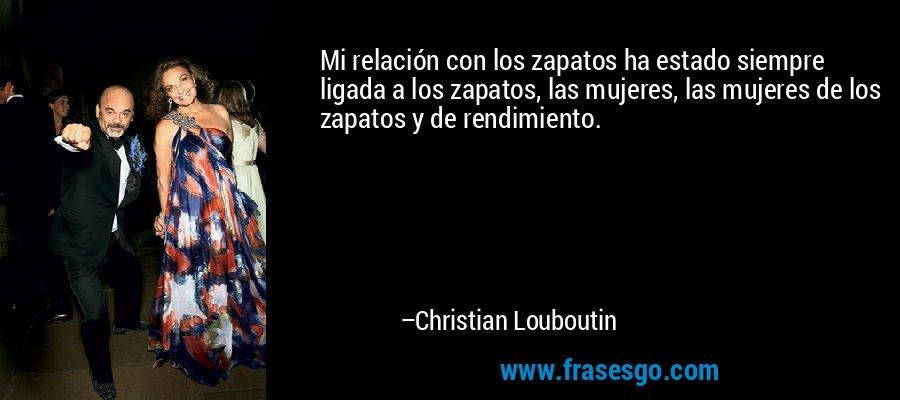 Mi relación con los zapatos ha estado siempre ligada a los zapatos, las mujeres, las mujeres de los zapatos y de rendimiento. – Christian Louboutin