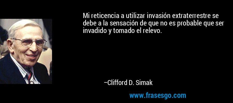 Mi reticencia a utilizar invasión extraterrestre se debe a la sensación de que no es probable que ser invadido y tomado el relevo. – Clifford D. Simak