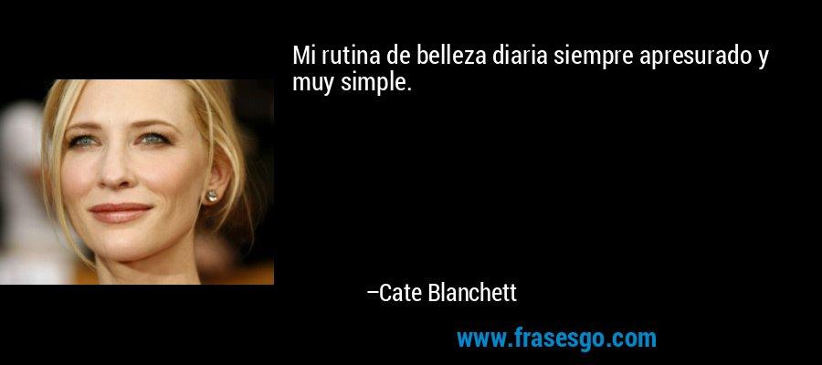 Mi rutina de belleza diaria siempre apresurado y muy simple. – Cate Blanchett