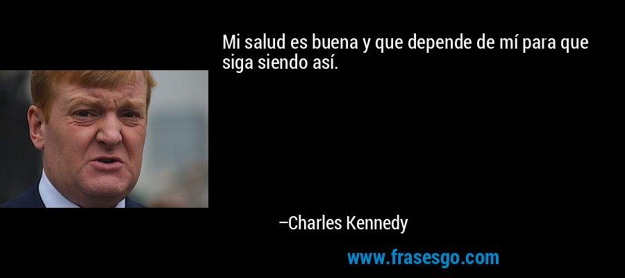 Mi salud es buena y que depende de mí para que siga siendo así. – Charles Kennedy