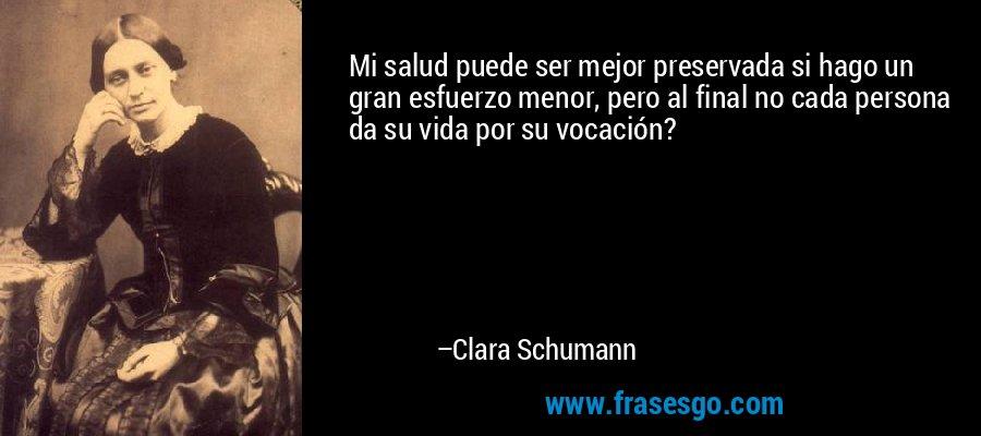 Mi salud puede ser mejor preservada si hago un gran esfuerzo menor, pero al final no cada persona da su vida por su vocación? – Clara Schumann