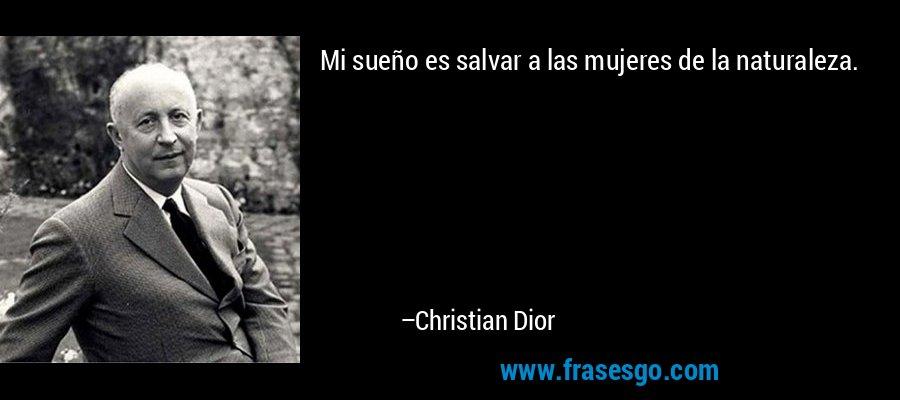 Mi sueño es salvar a las mujeres de la naturaleza. – Christian Dior