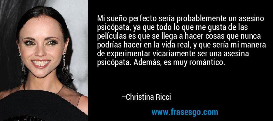 Mi sueño perfecto sería probablemente un asesino psicópata, ya que todo lo que me gusta de las películas es que se llega a hacer cosas que nunca podrías hacer en la vida real, y que sería mi manera de experimentar vicariamente ser una asesina psicópata. Además, es muy romántico. – Christina Ricci