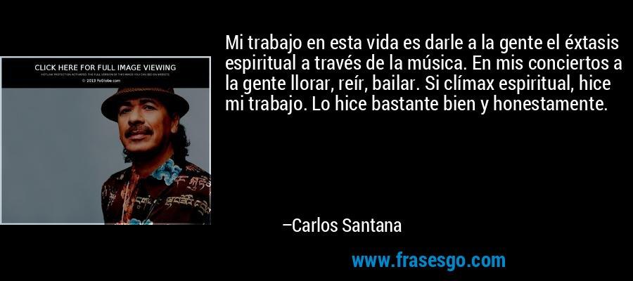 Mi trabajo en esta vida es darle a la gente el éxtasis espiritual a través de la música. En mis conciertos a la gente llorar, reír, bailar. Si clímax espiritual, hice mi trabajo. Lo hice bastante bien y honestamente. – Carlos Santana