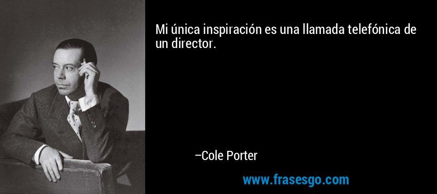 Mi única inspiración es una llamada telefónica de un director. – Cole Porter