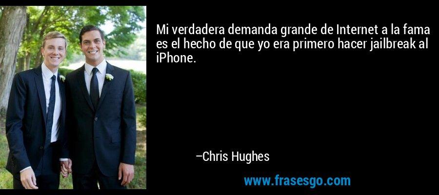 Mi verdadera demanda grande de Internet a la fama es el hecho de que yo era primero hacer jailbreak al iPhone. – Chris Hughes