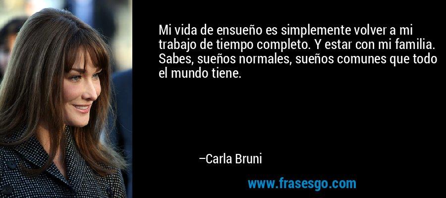 Mi vida de ensueño es simplemente volver a mi trabajo de tiempo completo. Y estar con mi familia. Sabes, sueños normales, sueños comunes que todo el mundo tiene. – Carla Bruni