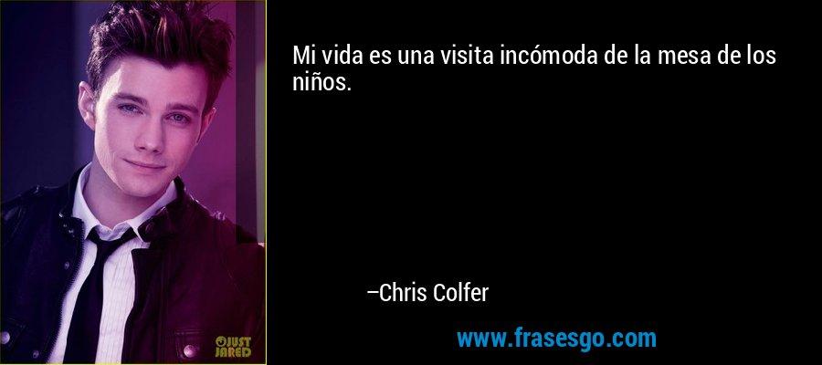Mi vida es una visita incómoda de la mesa de los niños. – Chris Colfer