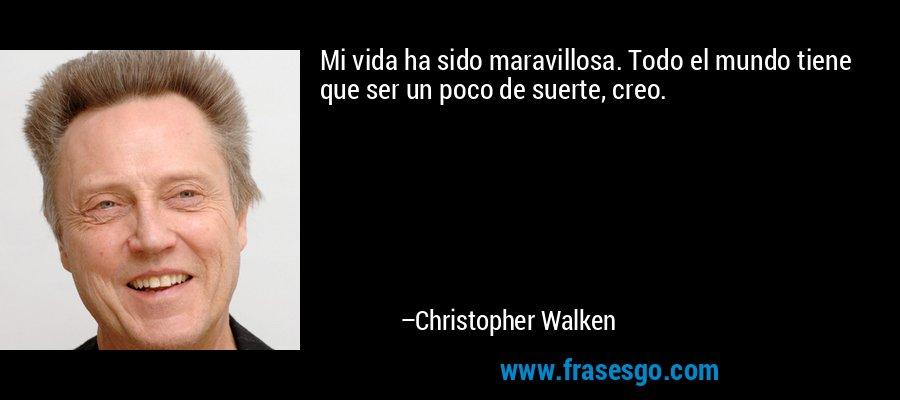 Mi vida ha sido maravillosa. Todo el mundo tiene que ser un poco de suerte, creo. – Christopher Walken
