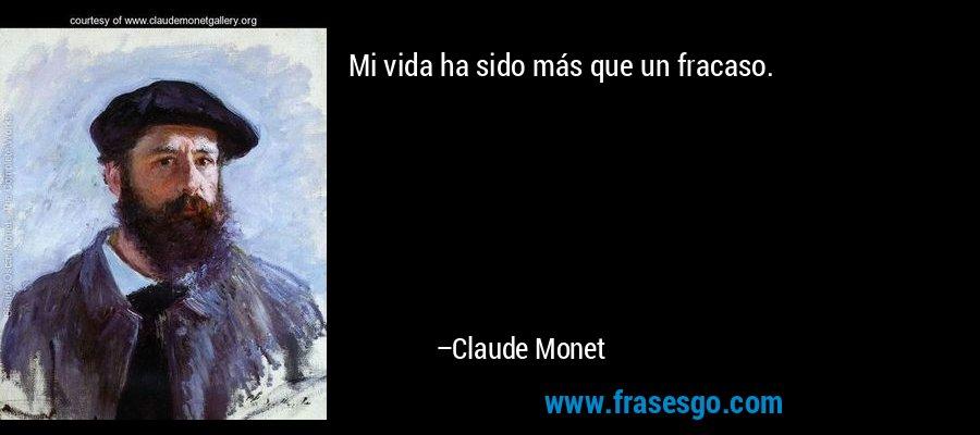 Mi vida ha sido más que un fracaso. – Claude Monet