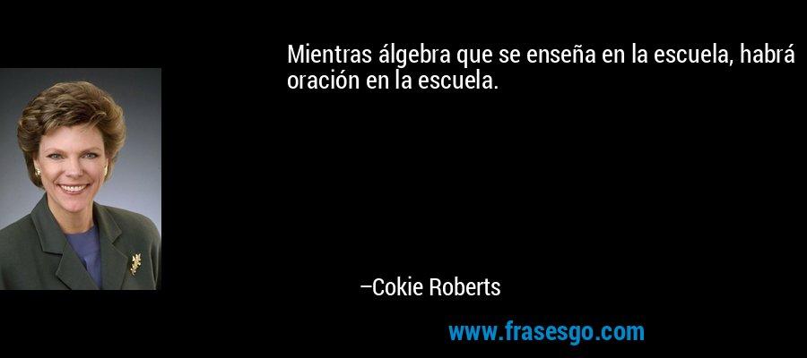 Mientras álgebra que se enseña en la escuela, habrá oración en la escuela. – Cokie Roberts