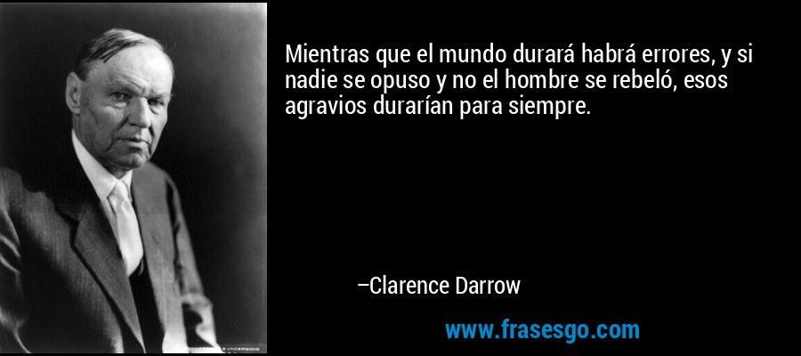 Mientras que el mundo durará habrá errores, y si nadie se opuso y no el hombre se rebeló, esos agravios durarían para siempre. – Clarence Darrow