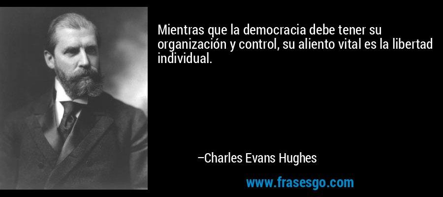 Mientras que la democracia debe tener su organización y control, su aliento vital es la libertad individual. – Charles Evans Hughes