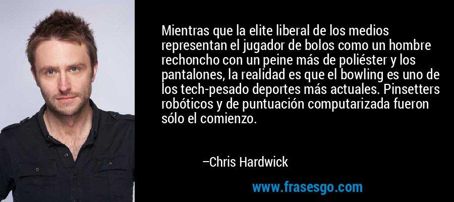 Mientras que la elite liberal de los medios representan el jugador de bolos como un hombre rechoncho con un peine más de poliéster y los pantalones, la realidad es que el bowling es uno de los tech-pesado deportes más actuales. Pinsetters robóticos y de puntuación computarizada fueron sólo el comienzo. – Chris Hardwick