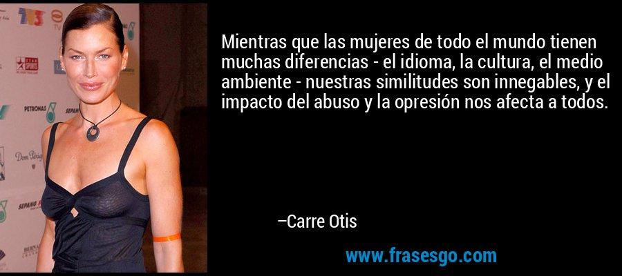 Mientras que las mujeres de todo el mundo tienen muchas diferencias - el idioma, la cultura, el medio ambiente - nuestras similitudes son innegables, y el impacto del abuso y la opresión nos afecta a todos. – Carre Otis