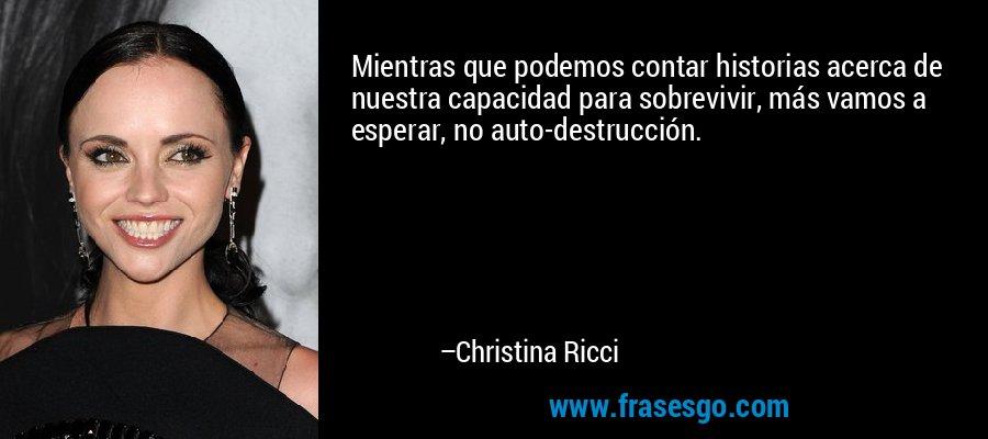 Mientras que podemos contar historias acerca de nuestra capacidad para sobrevivir, más vamos a esperar, no auto-destrucción. – Christina Ricci