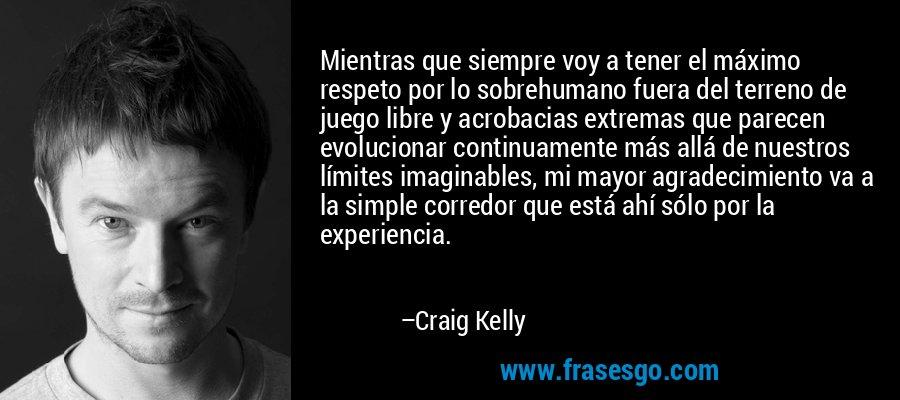 Mientras que siempre voy a tener el máximo respeto por lo sobrehumano fuera del terreno de juego libre y acrobacias extremas que parecen evolucionar continuamente más allá de nuestros límites imaginables, mi mayor agradecimiento va a la simple corredor que está ahí sólo por la experiencia. – Craig Kelly