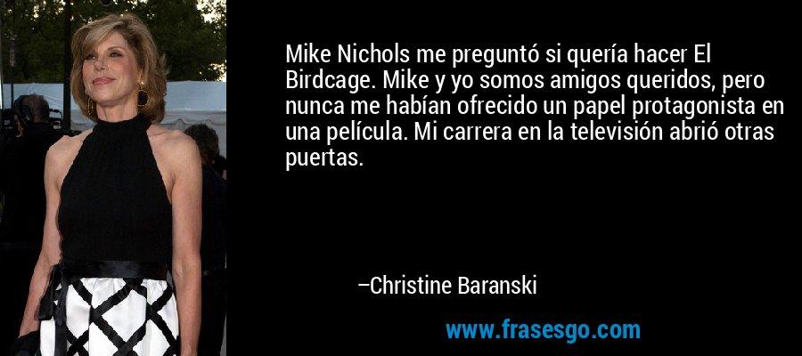 Mike Nichols me preguntó si quería hacer El Birdcage. Mike y yo somos amigos queridos, pero nunca me habían ofrecido un papel protagonista en una película. Mi carrera en la televisión abrió otras puertas. – Christine Baranski