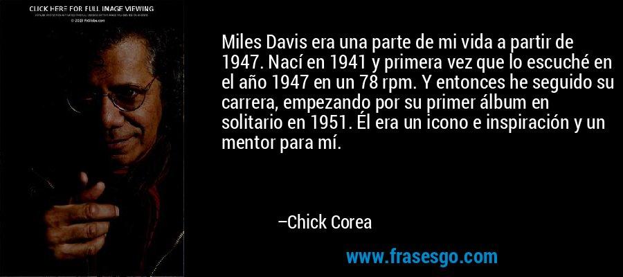 Miles Davis era una parte de mi vida a partir de 1947. Nací en 1941 y primera vez que lo escuché en el año 1947 en un 78 rpm. Y entonces he seguido su carrera, empezando por su primer álbum en solitario en 1951. Él era un icono e inspiración y un mentor para mí. – Chick Corea