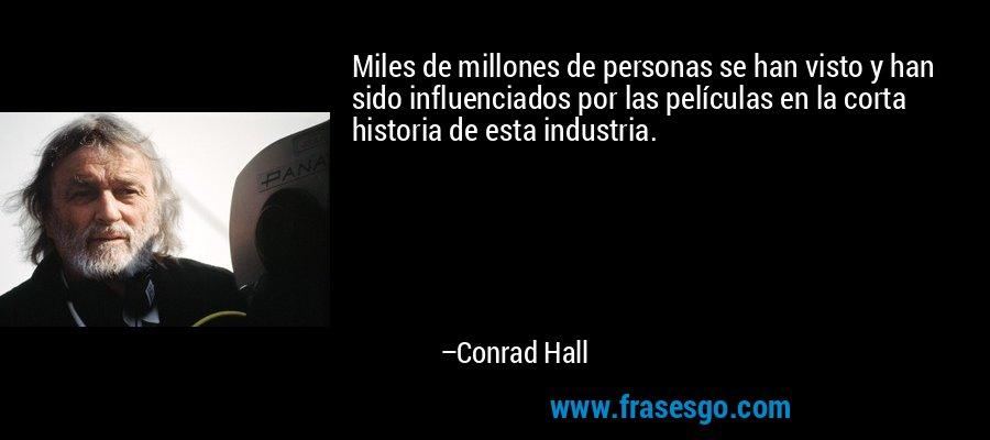Miles de millones de personas se han visto y han sido influenciados por las películas en la corta historia de esta industria. – Conrad Hall