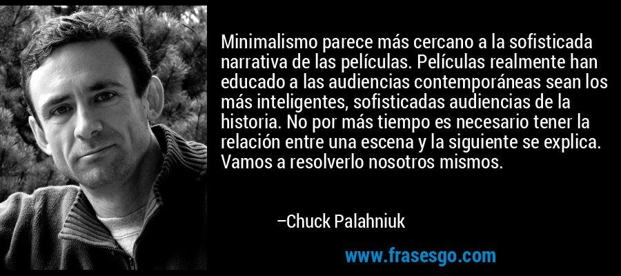 Minimalismo parece más cercano a la sofisticada narrativa de las películas. Películas realmente han educado a las audiencias contemporáneas sean los más inteligentes, sofisticadas audiencias de la historia. No por más tiempo es necesario tener la relación entre una escena y la siguiente se explica. Vamos a resolverlo nosotros mismos. – Chuck Palahniuk