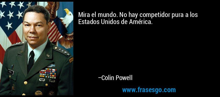 Mira el mundo. No hay competidor pura a los Estados Unidos de América. – Colin Powell