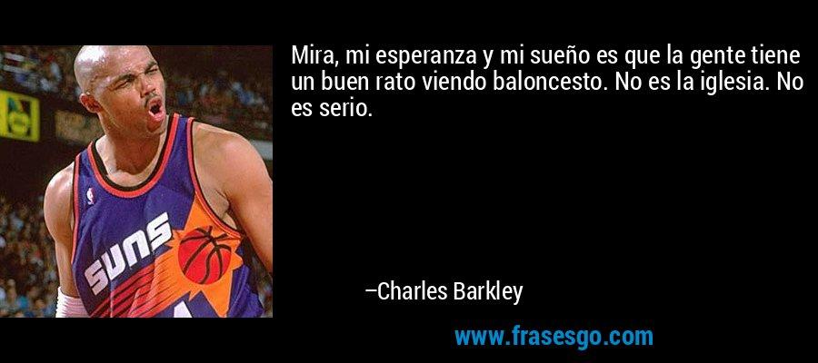 Mira, mi esperanza y mi sueño es que la gente tiene un buen rato viendo baloncesto. No es la iglesia. No es serio. – Charles Barkley